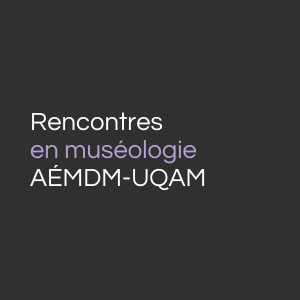 Rencontres en muséologie AÉMDM-UQAM